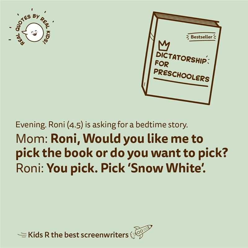 Text - BY Bestseller : DICTATORSHIP: FOR PRESCHOOLERS Mom: Roni, Would you like me to pick the book or do you want to pick? Roni: You pick. Pick 'Snow White'. Evening. Roni (4.5) is asking for a bedtime story. =Kids R the best screenwriters REAL KIDS! QUOTES REAL