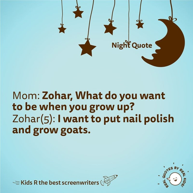 Text - Night Quote Mom: Zohar, What do want to be when you grow up? Zohar(5): I want to put nail polish and grow goats. you BY EKids R the best screenwriters KIDS! REAL QUOTES