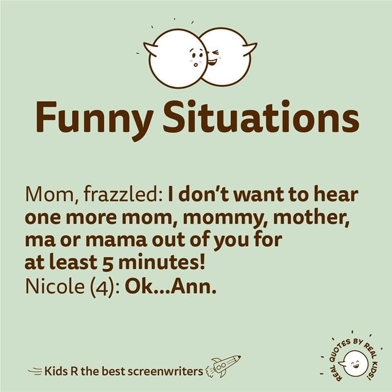 Text - Funny Situations Mom, frazzled:I don't want to hear one more mom, mommy, mother, ma or manma out of you for at least 5 minutes! Nicole (4): Ok...Ann. BY =Kids R the best screenwriters KIDS! REAL QUOTES