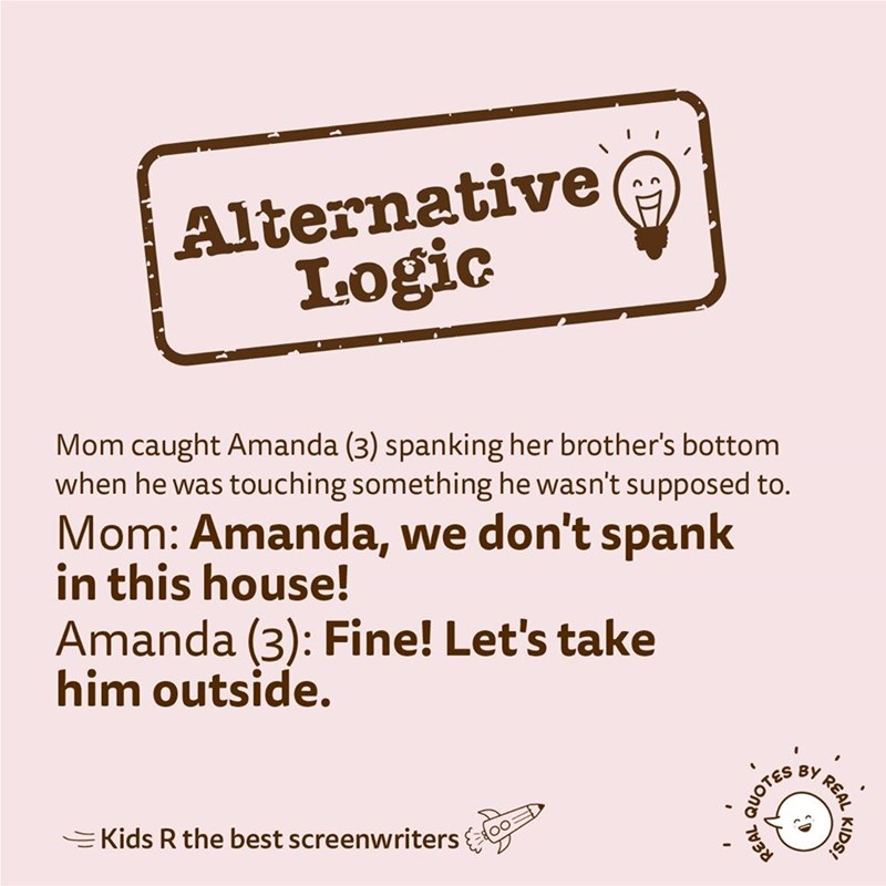 Text - Alternative Logic Mom caught Amanda (3) spanking her brother's bottom when he was touching something he wasn't supposed to. Mom: Amanda, we don't spank in this house! Amanda (3): Fine! Let's take him outside. BY =Kids R the best screenwriters KIDS! REAL 7038 QUOTES