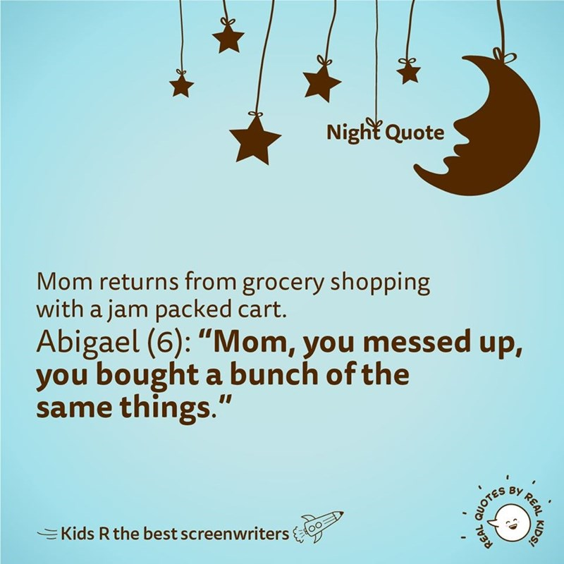 """Text - Night Quote Mom returns from grocery shopping with a jam packed cart. Abigael (6): """"Mom, you messed up, you bought a bunch of the same things."""" BY EKids R the best screenwriters KIDS! REAL, QUOTES"""