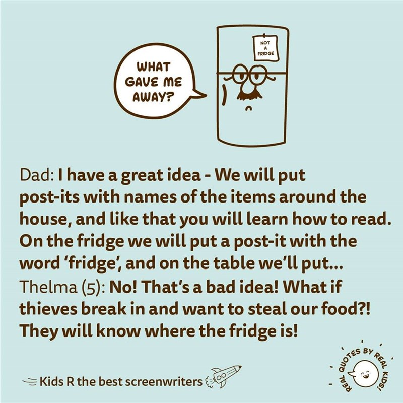 Text - NOT FRIDGE WHAT GAVE ME AWAY? Dad:I have a great idea - We will put post-its with names of the items around the house, and like that you will learn how to read. On the fridge we will put a post-it with the word 'fridge', and on the table we'll put... Thelma (5): No! That's a bad idea! What if thieves break in and want to steal our food?! They will know where the fridge is! BY EKids R the best screenwriters KIDS! REAL 7038 QUOTES