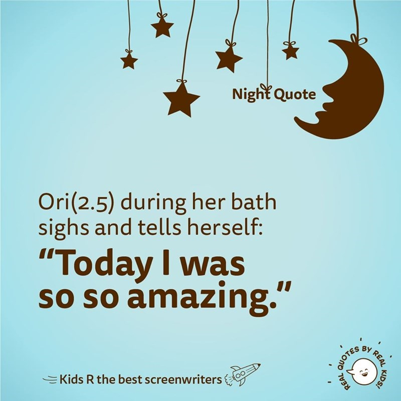 """Text - Night Quote Ori(2.5) during her bath sighs and tells herself: """"Today I was so so amazing."""" BY EKids R the best screenwriters KIDS! REAL, QUOTES"""
