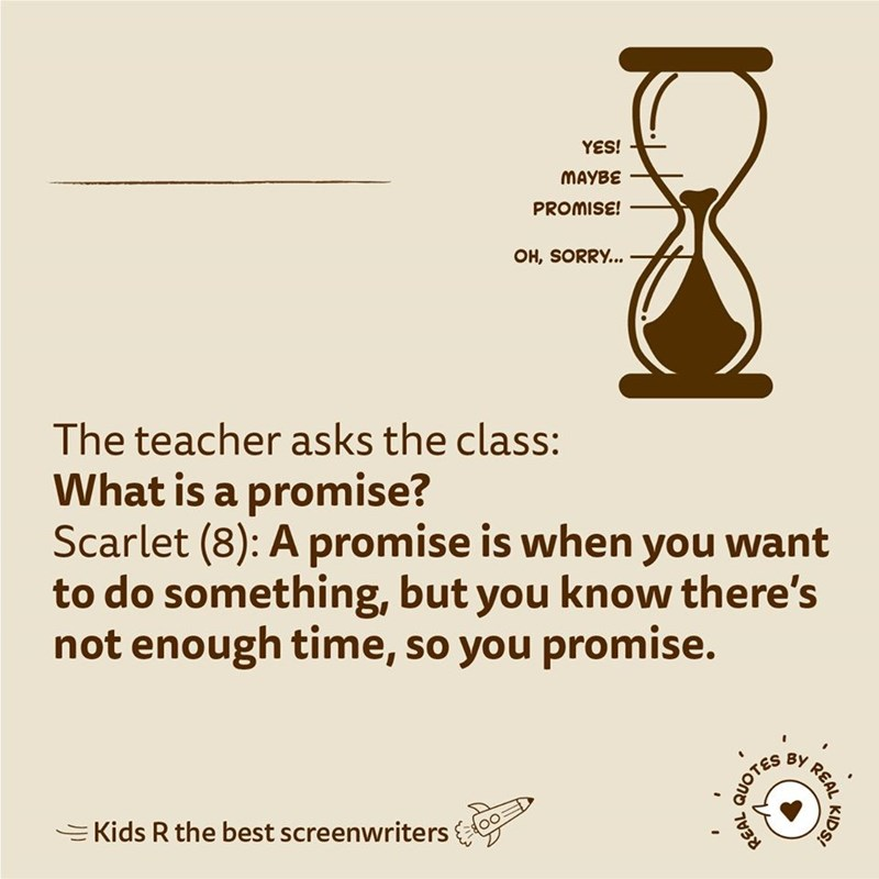 Text - YES! MAYBE PROMISE! OH, SORRY... The teacher asks the class: What is a promise? Scarlet (8): A promise is when you want to do something, but you know there's not enough time, so you promise. EKids R the best screenwriters REAL KIDS! QUOTES REAL