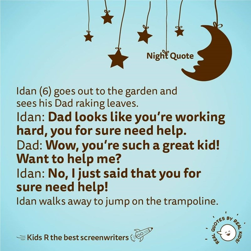 Text - Night Quote Idan (6) goes out to the garden and sees his Dad raking leaves. Idan: Dad looks like you're working hard, you for sure need help. Dad: Wow, you're such a great kid! Want to help me? Idan: No, I just said that you for sure need help! Idan walks away to jump on the trampoline. BY EKids R the best screenwriters KIDS! REAL QUOTES