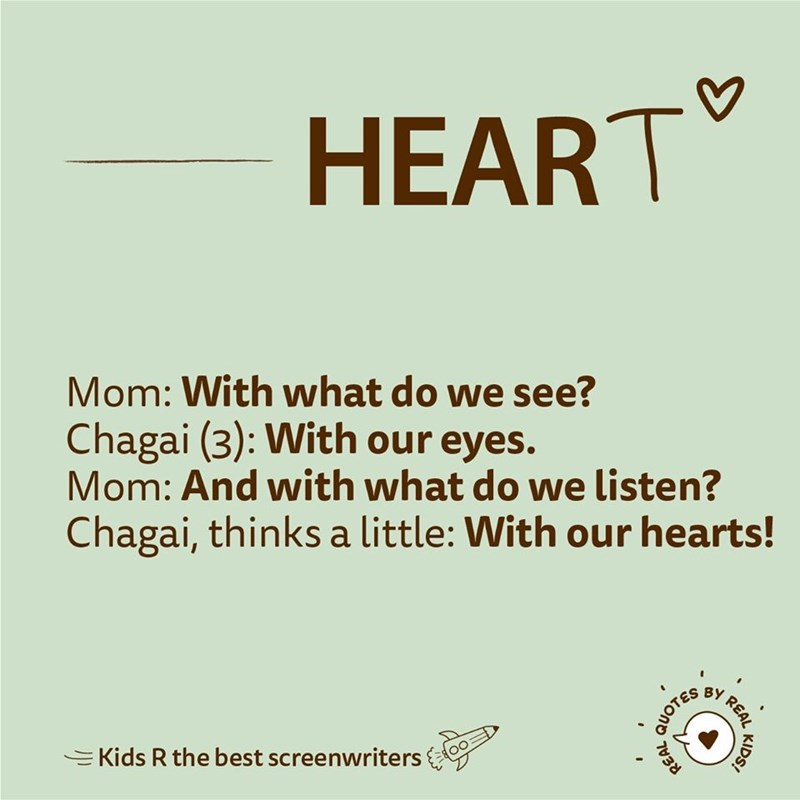 Text - HEART Mom: With what do we see? Chagai (3): With our eyes. Mom: And with what do we listen? Chagai, thinks a little: With our hearts! REAL QUOTES EKids R the best screenwriters REAL KIDS!