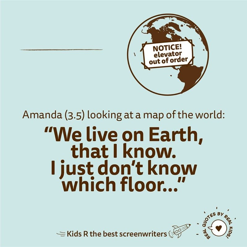 """Text - NOTICE! elevator out of order Amanda (3.5) looking at a map of the world: """"We live on Earth, that I know. I just don't know which floor..."""" I REAL =Kids R the best screenwriters 9 KIDS! QUOTES"""