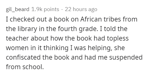 Text - Text - gil_beard 1.9k points · 22 hours ago I checked out a book on African tribes from the library in the fourth grade. I told the teacher about how the book had topless women in it thinking I was helping, she confiscated the book and had me suspended from school.