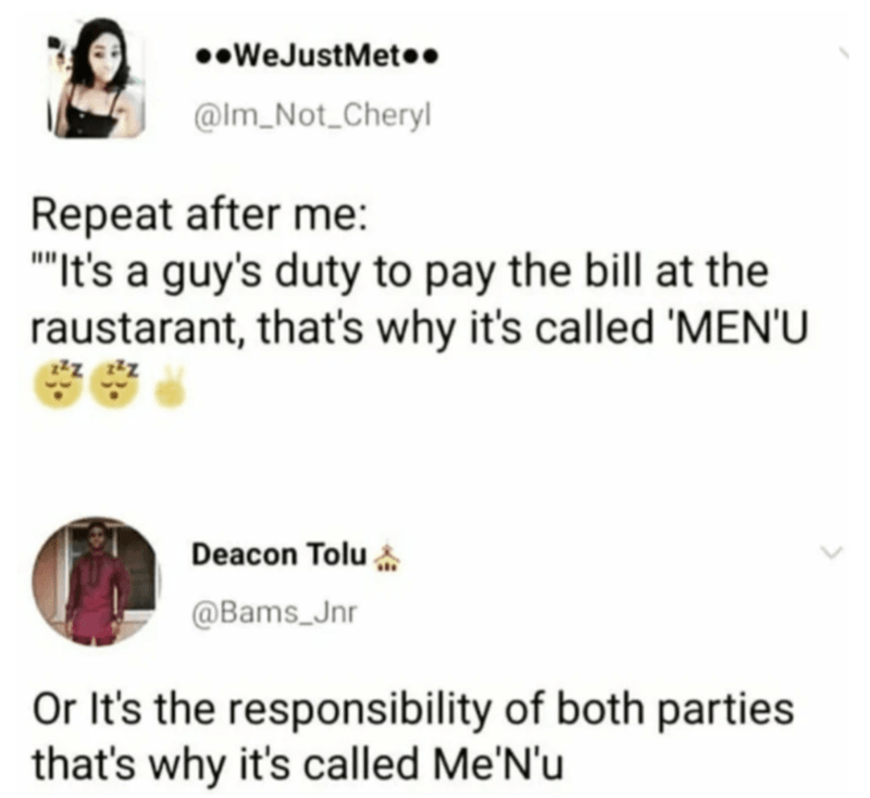 "Text - ••WeJustMet•. @Im_Not_Cheryl Repeat after me: ""It's a guy's duty to pay the bill at the raustarant, that's why it's called 'MEN'U Deacon Tolu @Bams_Jnr Or It's the responsibility of both parties that's why it's called Me'N'u"