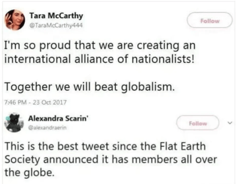 Text - Tara McCarthy Follow @TaraMcCarthy444 I'm so proud that we are creating an international alliance of nationalists! Together we will beat globalism. 7:46 PM - 23 Oct 2017 Alexandra Scarin' Follow @alexandraerin This is the best tweet since the Flat Earth Society announced it has members all over the globe.