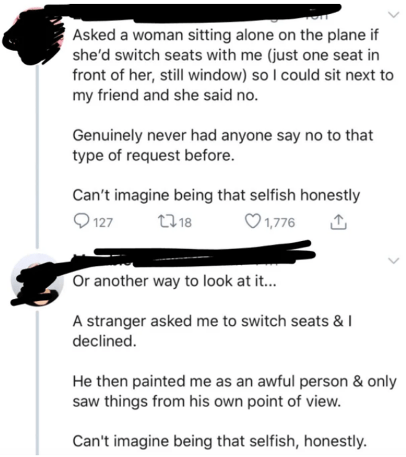 Text - Asked a woman sitting alone on the plane if she'd switch seats with me (just one seat in front of her, still window) so I could sit next to my friend and she said no. Genuinely never had anyone say no to that type of request before. Can't imagine being that selfish honestly O 127 2718 ♡ 1,776 Or another way to look at it... A stranger asked me to switch seats & I declined. He then painted me as an awful person & only saw things from his own point of view. Can't imagine being that selfish,