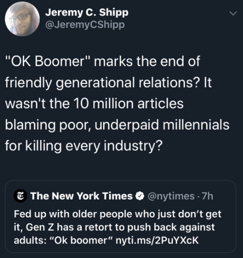 "Text - Jeremy C. Shipp @JeremyCShipp ""OK Boomer"" marks the end of friendly generational relations? It wasn't the 10 million articles blaming poor, underpaid millennials for killing every industry? E The New York Times O @nytimes · 7h Fed up with older people who just don't get it, Gen Z has a retort to push back against adults: ""Ok boomer"" nyti.ms/2PuYXcK"