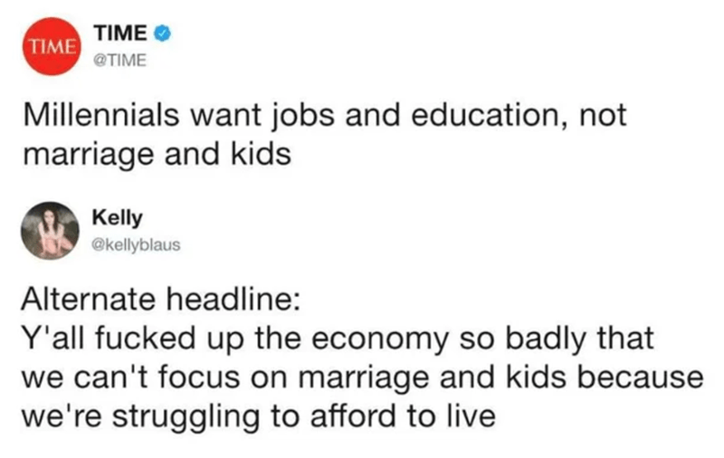 Text - TIME TIME @TIME Millennials want jobs and education, not marriage and kids Kelly @kellyblaus Alternate headline: Y'all fucked up the economy so badly that we can't focus on marriage and kids because we're struggling to afford to live