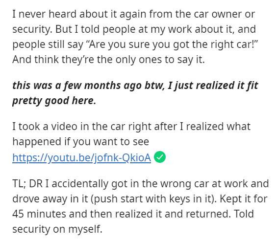 """Text - I never heard about it again from the car owner or security. But I told people at my work about it, and people still say """"Are you sure you got the right car!"""" And think they're the only ones to say it. this was a few months ago btw, I just realized it fit pretty good here. I took a video in the car right after I realized what happened if you want to see https://youtu.be/jofnk-QkioA TL; DR I accidentally got in the wrong car at work and drove away in it (push start with keys in it). Kept i"""