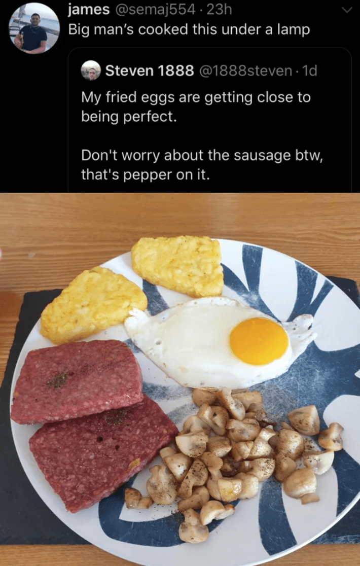 Dish - james @semaj554 · 23h Big man's cooked this under a lamp Steven 1888 @1888steven · 1d My fried eggs are getting close to being perfect. Don't worry about the sausage btw, that's pepper on it.