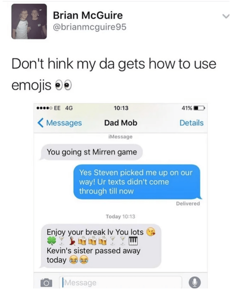 Text - Brian McGuire @brianmcguire95 Don't hink my da gets how to use emojis 00 00000 EE 4G 10:13 41% ( Messages Dad Mob Details iMessage You going st Mirren game Yes Steven picked me up on our way! Ur texts didn't come through till now Delivered Today 10:13 Enjoy your break Iv You lots Kevin's sister passed away today Message