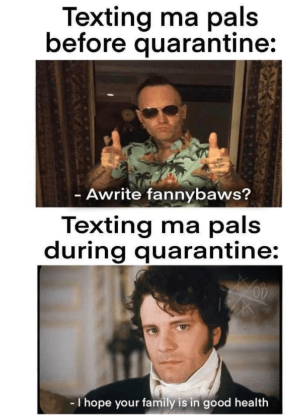 Text - Texting ma pals before quarantine: - Awrite fannybaws? Texting ma pals during quarantine: - T hope your family is in good health