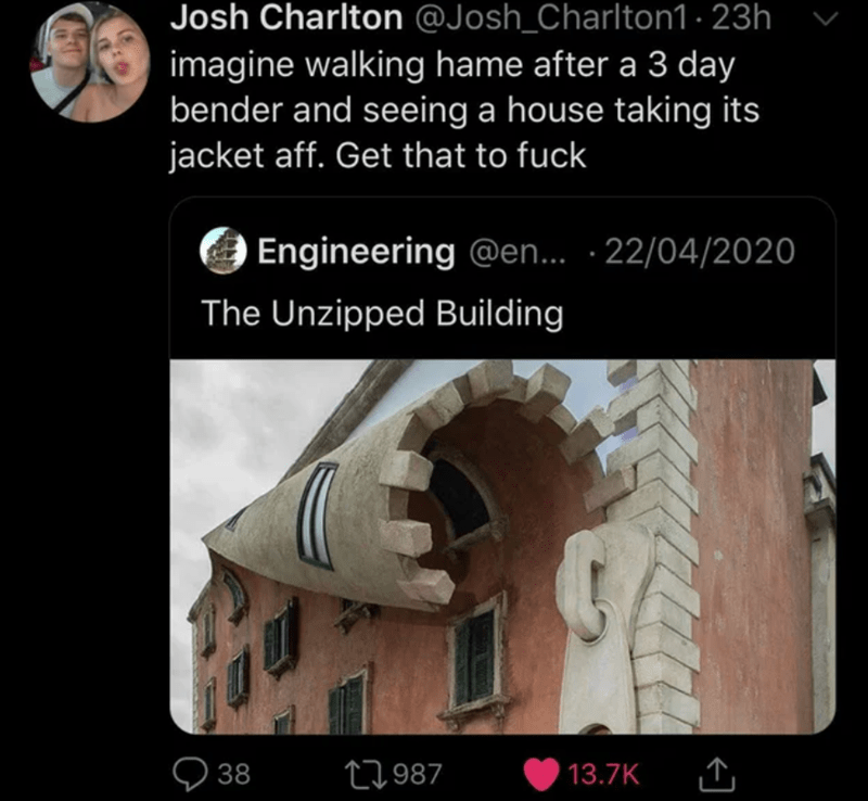 Text - Josh Charlton @Josh_Charlton1 · 23h imagine walking hame after a 3 day bender and seeing a house taking its jacket aff. Get that to fuck Engineering @en.. · 22/04/2020 The Unzipped Building 38 27987 13.7K