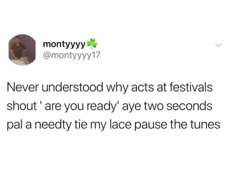 Text - montyyyy @montyyyy17 Never understood why acts at festivals shout 'are you ready' aye two seconds pal a needty tie my lace pause the tunes