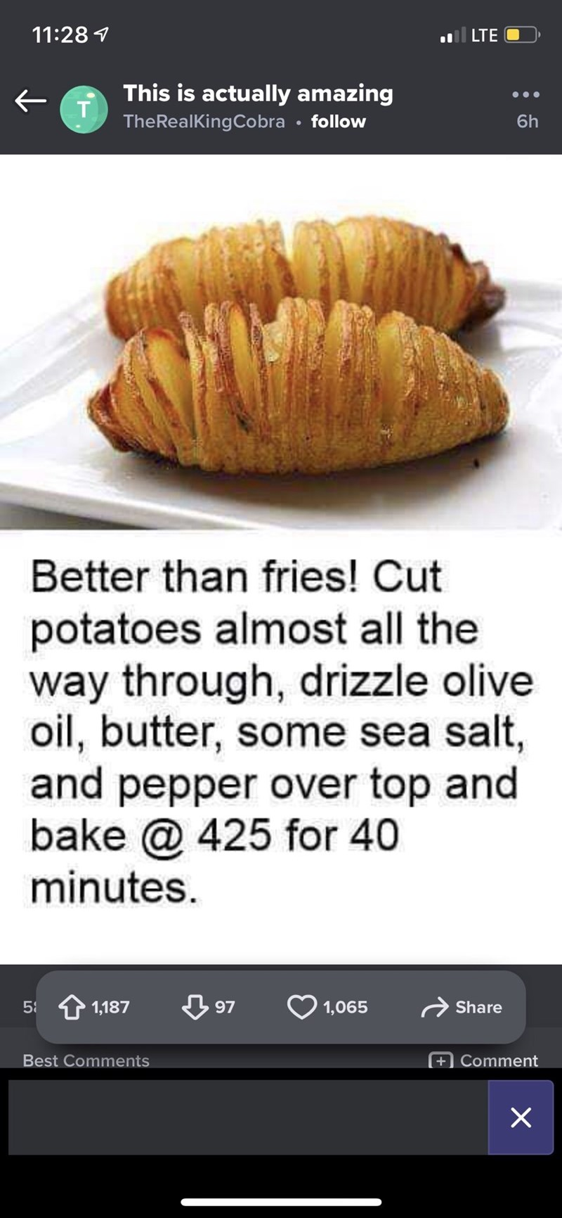 Junk food - 11:28 1 l LTE This is actually amazing т TheRealKingCobra • follow 6h Better than fries! Cut potatoes almost all the way through, drizzle olive oil, butter, some sea salt, and pepper over top and bake @ 425 for 40 minutes. 58 1,187 97 1,065 Share Best Comments +) Comment