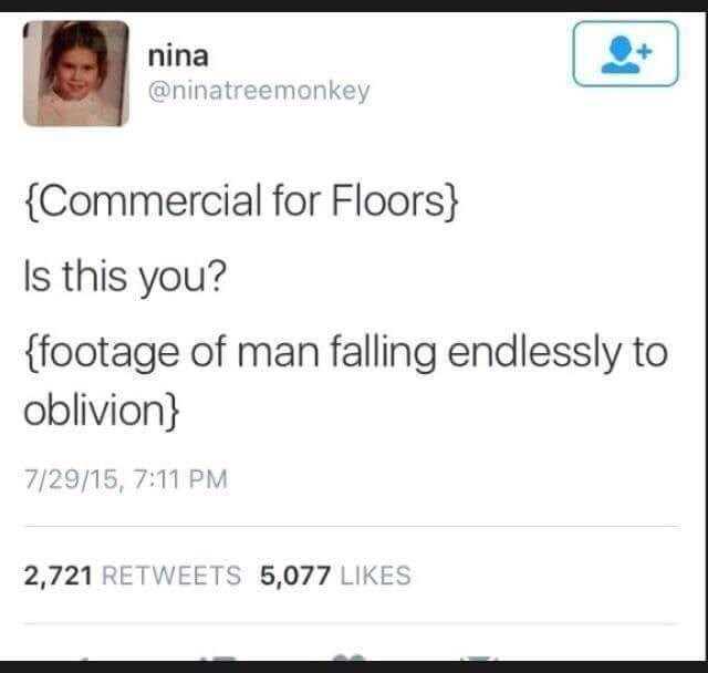 Text - nina @ninatreemonkey {Commercial for Floors} Is this you? {footage of man falling endlessly to oblivion} 7/29/15, 7:11 PM 2,721 RETWEETS 5,077 LIKES