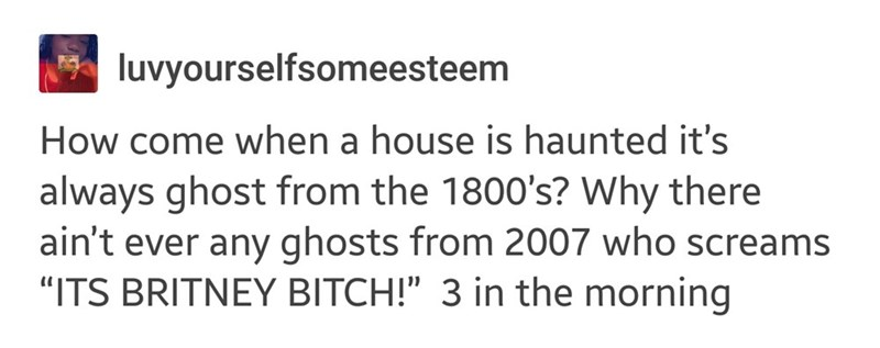 """Text - luvyourselfsomeesteem How come when a house is haunted it's always ghost from the 1800's? Why there ain't ever any ghosts from 2007 who screams """"ITS BRITNEY BITCH!"""" 3 in the morning"""