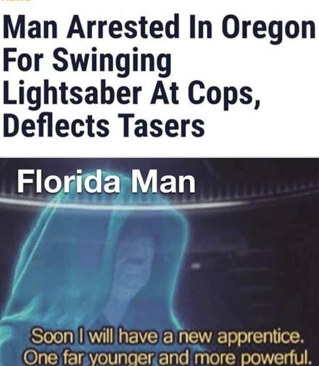 Funny meme about star wars and florida man | Man Arrested In Oregon For Swinging Lightsaber At Cops, Deflects Tasers a new apprentice. One far younger and more powerful.