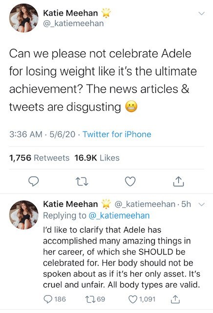 Text - Katie Meehan @_katiemeehan Can we please not celebrate Adele for losing weight like it's the ultimate achievement? The news articles & tweets are disgusting 3:36 AM - 5/6/20 · Twitter for iPhone 1,756 Retweets 16.9K Likes Katie Meehan @_katiemeehan 5h v Replying to @_katiemeehan I'd like to clarify that Adele has accomplished many amazing things in her career, of which she SHOULD be celebrated for. Her body should not be spoken about as if it's her only asset. It's cruel and unfair. All b