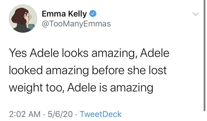 Text - Emma Kelly O @TooManyEmmas Yes Adele looks amazing, Adele looked amazing before she lost weight too, Adele is amazing 2:02 AM · 5/6/20 · TweetDeck