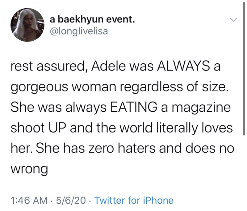 Text - a baekhyun event. @longlivelisa rest assured, Adele was ALWAYS a gorgeous woman regardless of size. She was always EATING a magazine shoot UP and the world literally loves her. She has zero haters and does no wrong 1:46 AM · 5/6/20 · Twitter for iPhone