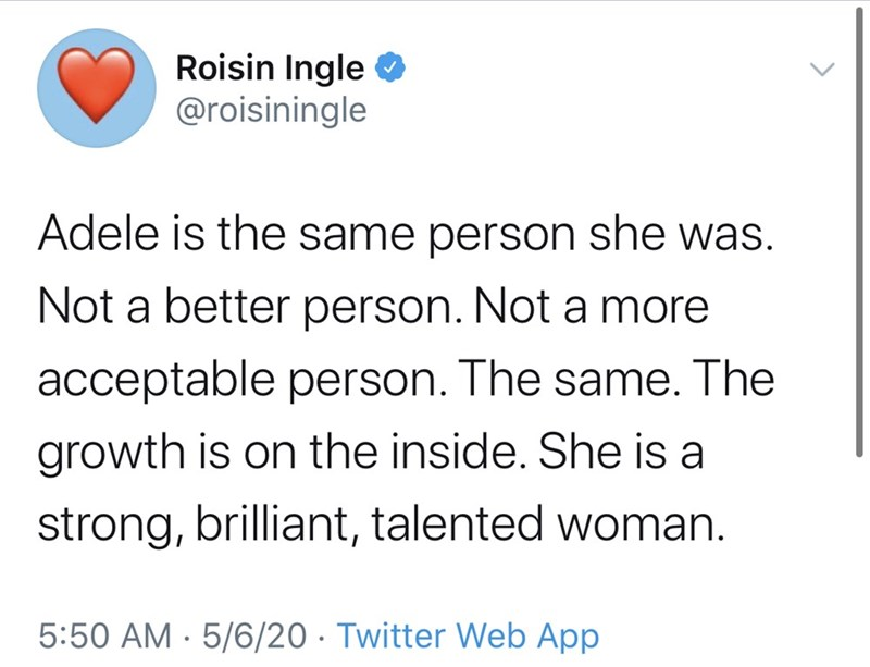 Text - Roisin Ingle O @roisiningle Adele is the same person she was. Not a better person. Nota more acceptable person. The same. The growth is on the inside. She is a strong, brilliant, talented woman. 5:50 AM · 5/6/20 · Twitter Web App
