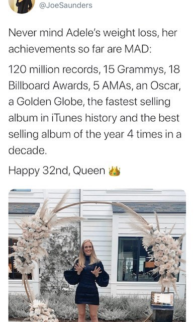Text - @JoeSaunders Never mind Adele's weight loss, her achievements so far are MAD: 120 million records, 15 Grammys, 18 Billboard Awards, 5 AMAS, an Oscar, a Golden Globe, the fastest selling album in iTunes history and the best selling album of the year 4 times in a decade. Happy 32nd, Queen