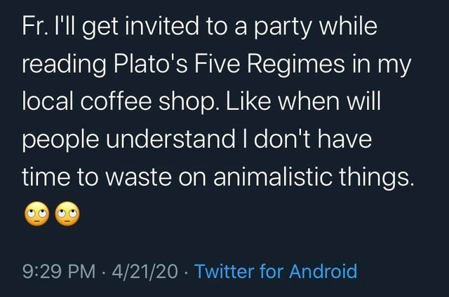 Text - Fr. I'll get invited to a party while reading Plato's Five Regimes in my local coffee shop. Like when will people understand I don't have time to waste on animalistic things. 9:29 PM · 4/21/20 · Twitter for Android