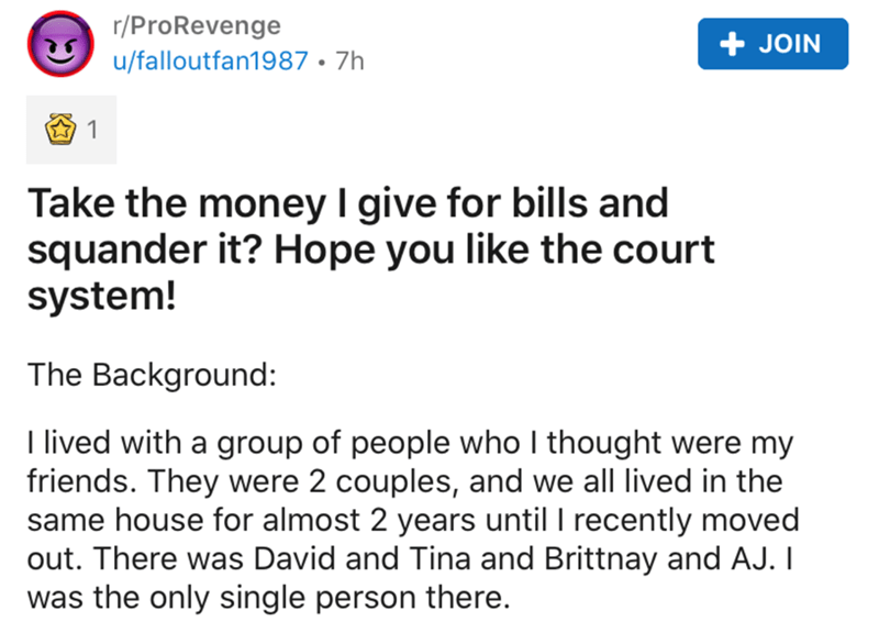 Text - r/ProRevenge + JOIN u/falloutfan1987 • 7h Take the money I give for bills and squander it? Hope you like the court system! The Background: I lived with a group of people who I thought were my friends. They were 2 couples, and we all lived in the same house for almost 2 years until I recently moved out. There was David and Tina and Brittnay and AJ. I was the only single person there.
