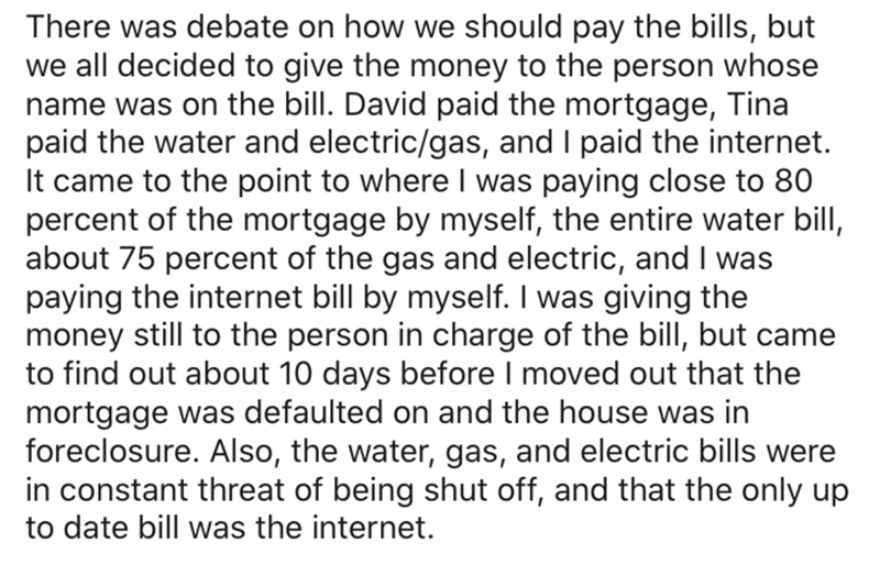 Text - There was debate on how we should pay the bills, but we all decided to give the money to the person whose name was on the bill. David paid the mortgage, Tina paid the water and electric/gas, and I paid the internet. It came to the point to where I was paying close to 80 percent of the mortgage by myself, the entire water bill, about 75 percent of the gas and electric, and I was paying the internet bill by myself. I was giving the money still to the person in charge of the bill, but came t
