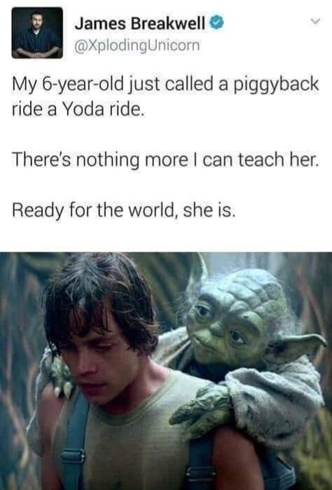 Fictional character - James Breakwell @XplodingUnicorn My 6-year-old just called a piggyback ride a Yoda ride. There's nothing more I can teach her. Ready for the world, she is.