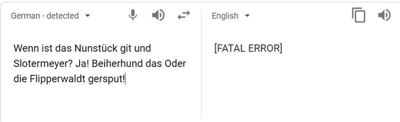 Text - German - detected English Wenn ist das Nunstück git und [FATAL ERROR] Slotermeyer? Ja! Beiherhund das Oder die Flipperwaldt gersput!