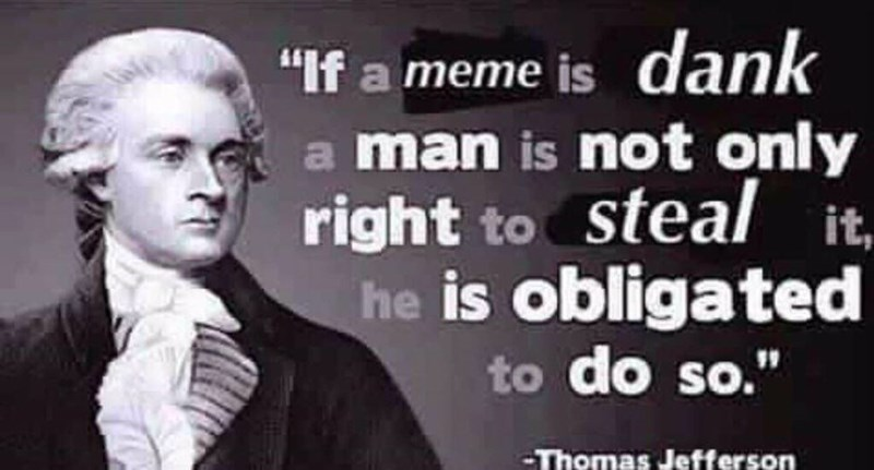 """Text - """"If a meme is dank a man is not only right to steal it, he is obligated to do so."""" -Thomas Jefferson"""