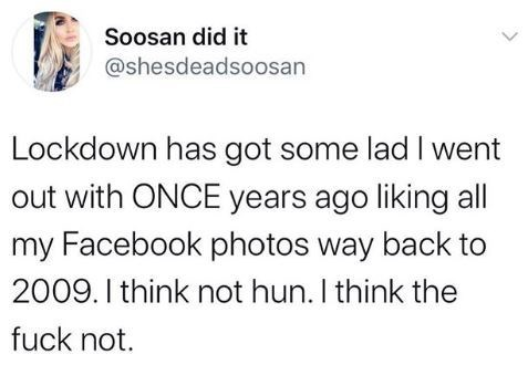 Text - Soosan did it @shesdeadsoosan Lockdown has got some lad I went out with ONCE years ago liking all my Facebook photos way back to 2009. I think not hun. I think the fuck not.