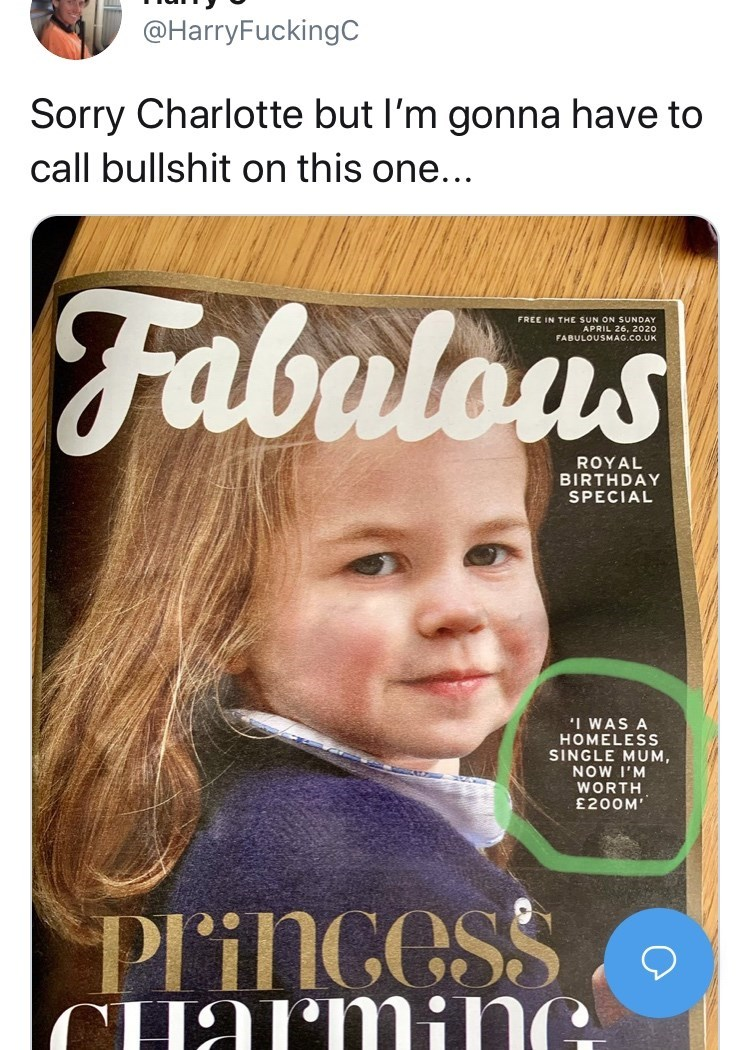 Text - @HarryFuckingC Sorry Charlotte but l'm gonna have to call bullshit on this one... Fabulous FREE IN THE SUN ON SUNDAY APRIL 26, 2020 FABULOUSMAG.CO.UK RO BIRTHDAY SPECIAL 'I WAS A HOMELESS SINGLE MUM, NOW I'M WORTH £200M' PliNGeSS CHarmiNG