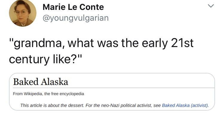 """Text - Marie Le Conte @youngvulgarian """"grandma, what was the early 21st century like?"""" Baked Alaska From Wikipedia, the free encyclopedia This article is about the dessert. For the neo-Nazi political activist, see Baked Alaska (activist)."""