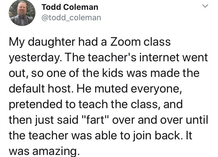 Text - Todd Coleman @todd_coleman My daughter had a Zoom class yesterday. The teacher's internet went out, so one of the kids was made the default host. He muted everyone, pretended to teach the class, and then just said