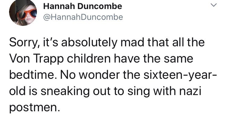 Text - Hannah Duncombe @HannahDuncombe Sorry, it's absolutely mad that all the Von Trapp children have the same bedtime. No wonder the sixteen-year- old is sneaking out to sing with nazi postmen.