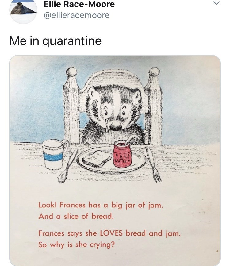 Text - Ellie Race-Moore @ellieracemoore Me in quarantine JAN Look! Frances has a big jar of jam. And a slice of bread. Frances says she LOVES bread and jam. So why is she crying?