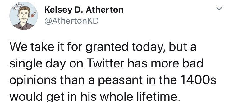 Text - Kelsey D. Atherton @AthertonKD We take it for granted today, but a single day on Twitter has more bad opinions than a peasant in the 1400s would get in his whole lifetime.