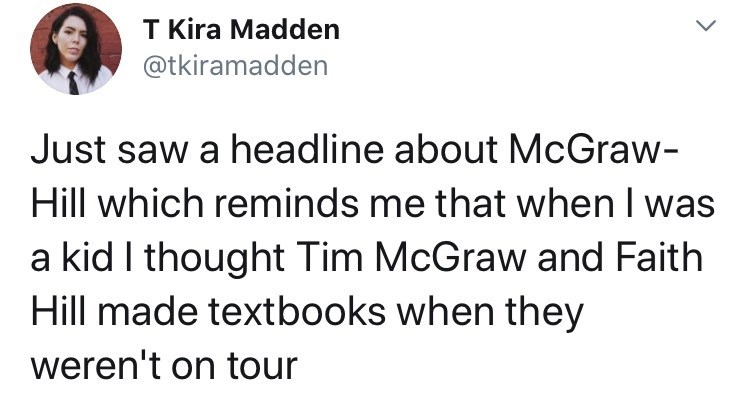 Text - T Kira Madden @tkiramadden Just saw a headline about McGraw- Hill which reminds me that when I was a kid I thought Tim McGraw and Faith Hill made textbooks when they weren't on tour
