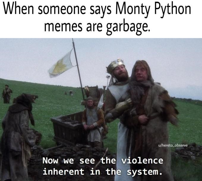 Adaptation - When someone says Monty Python memes are garbage. u/hereto_observe Now we see the violence inherent in the system.