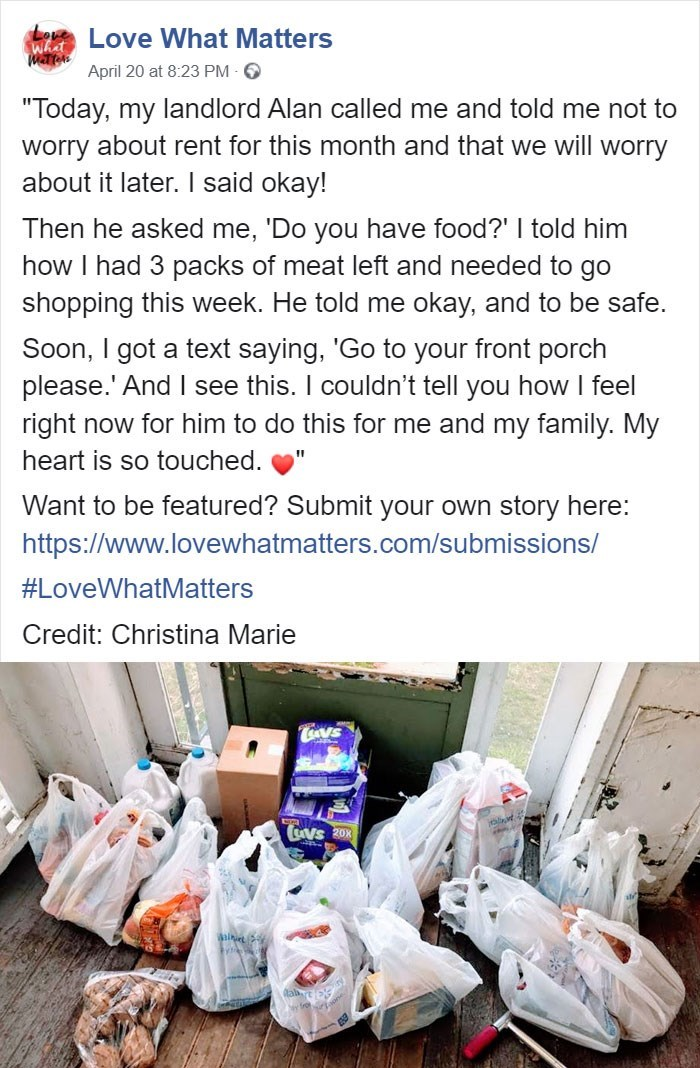 """Love What Matters what Matter April 20 at 8:23 PM 6 """"Today, my landlord Alan called me and told me not to worry about rent for this month and that we will worry about it later. I said okay! Then he asked me, 'Do you have food?' I told him how I had 3 packs of meat left and needed to go shopping this week. He told me okay, and to be safe. Soon, I got a text saying, 'Go to your front porch please.' And I see this. I couldn't tell you how I feel right now for him to do this for me and my family. My"""