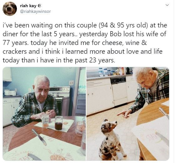 Human - riah kay e @riahkaywinsor i've been waiting on this couple (94 & 95 yrs old) at the diner for the last 5 year. yesterday Bob lost his wife of 77 years. today he invited me for cheese, wine & crackers and i think i learned more about love and life today than i have in the past 23 years. STHY TAR