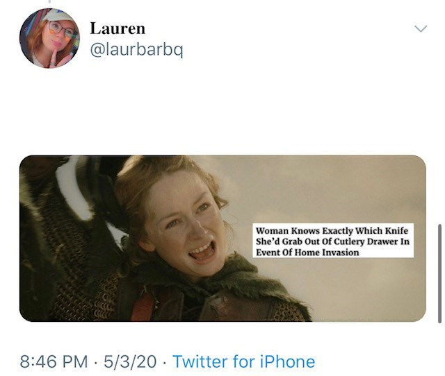 Text - Lauren @laurbarbq Woman Knows Exactly Which Knife She'd Grab Out Of Cutlery Drawer In Event Of Home Invasion 8:46 PM · 5/3/20 · Twitter for iPhone